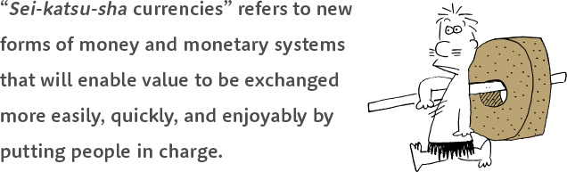 """""""Sei-katsu-sha currencies"""" refers to new forms of money and monetary systems that will enable value to be exchanged more easily, quickly, and enjoyably by putting people in charge."""